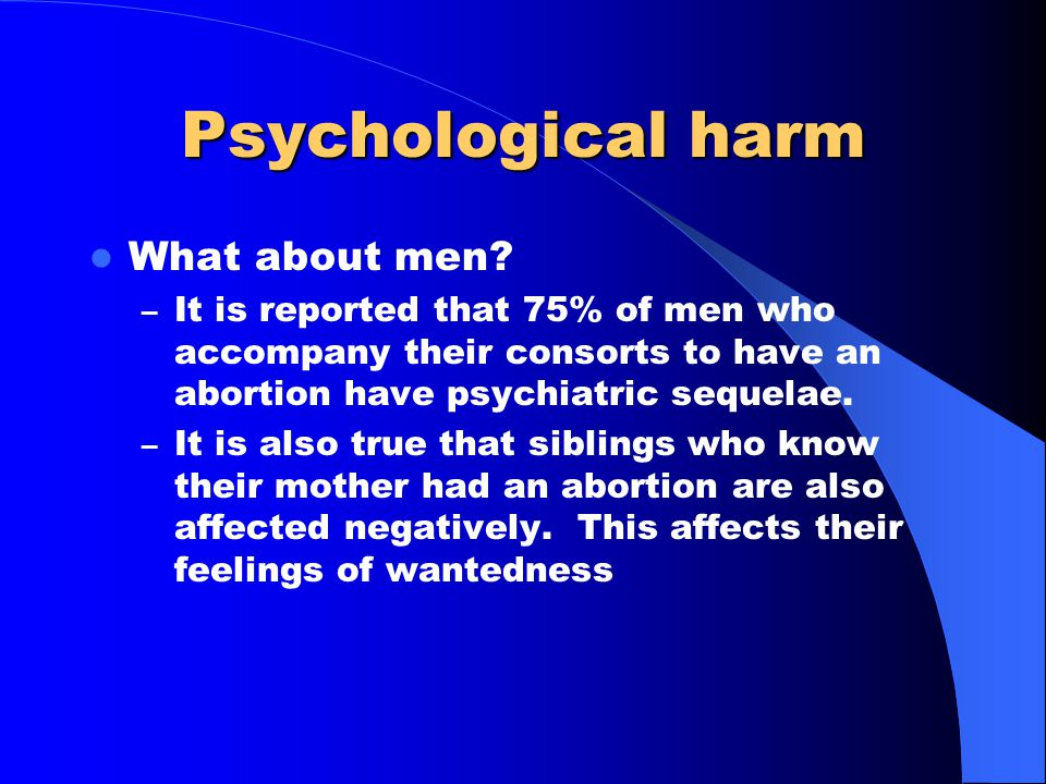 Psychological harm What about men? – It is reported that 75% of men who accompany their consorts to have an abortion have psychiatric sequelae. – It i
