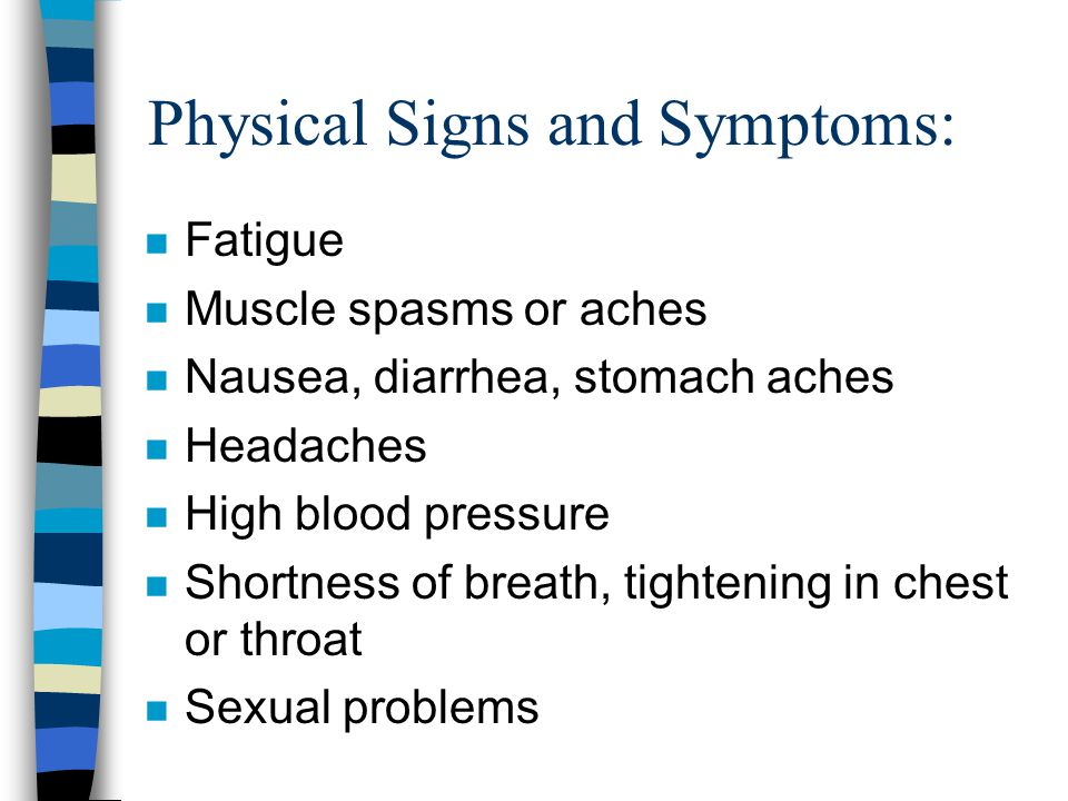 Physical Signs and Symptoms: n Fatigue n Muscle spasms or aches n Nausea, diarrhea, stomach aches n Headaches n High blood pressure n Shortness of breath, tightening in chest or throat n Sexual problems