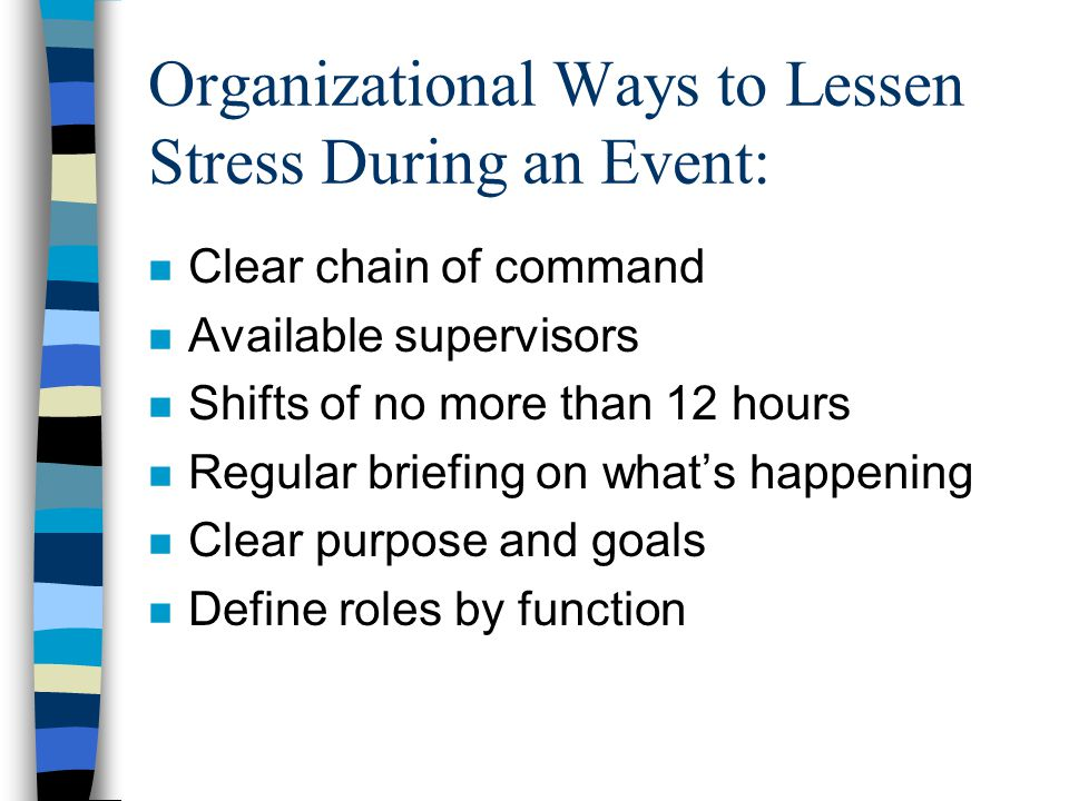 Organizational Ways to Lessen Stress During an Event: n Clear chain of command n Available supervisors n Shifts of no more than 12 hours n Regular briefing on what's happening n Clear purpose and goals n Define roles by function