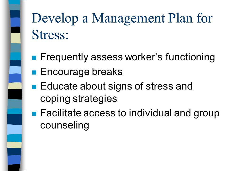 Develop a Management Plan for Stress: n Frequently assess worker's functioning n Encourage breaks n Educate about signs of stress and coping strategies n Facilitate access to individual and group counseling