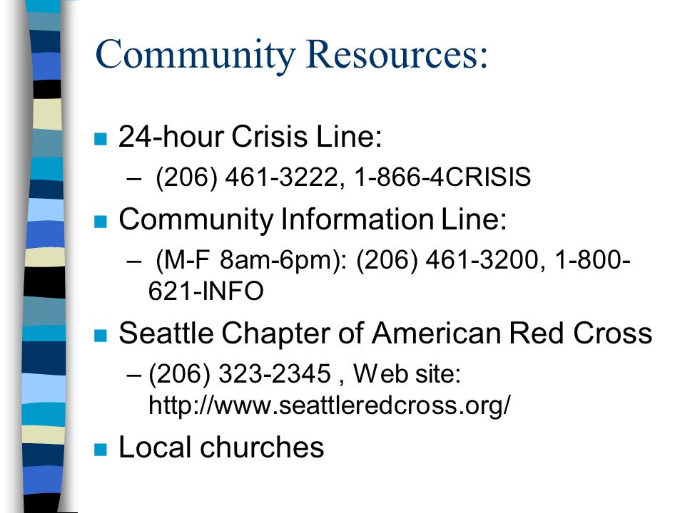 Community Resources: n 24-hour Crisis Line: – (206) , CRISIS n Community Information Line: – (M-F 8am-6pm): (206) , INFO n Seattle Chapter of American Red Cross –(206) , Web site:   n Local churches