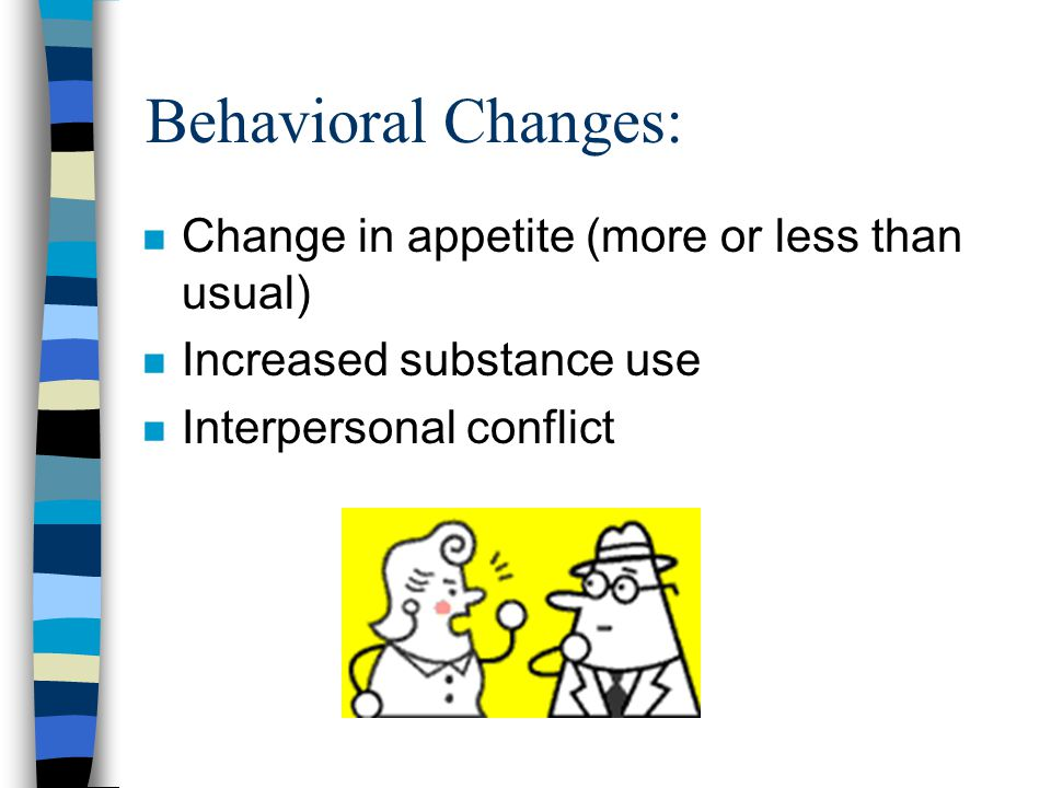 Behavioral Changes: n Change in appetite (more or less than usual) n Increased substance use n Interpersonal conflict