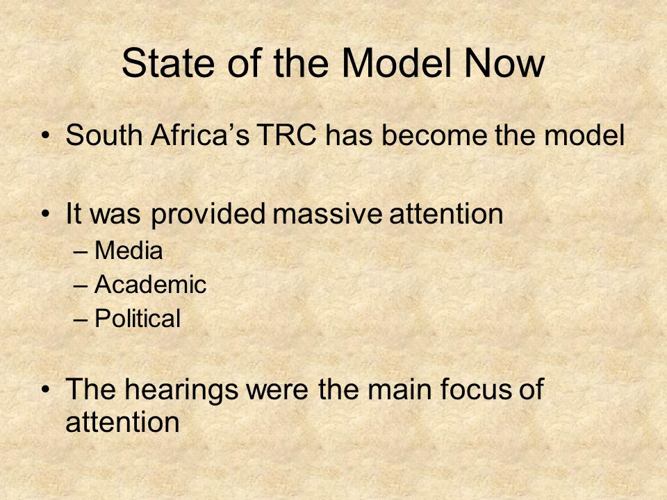 State of the Model Now South Africa's TRC has become the model It was provided massive attention –Media –Academic –Political The hearings were the main focus of attention