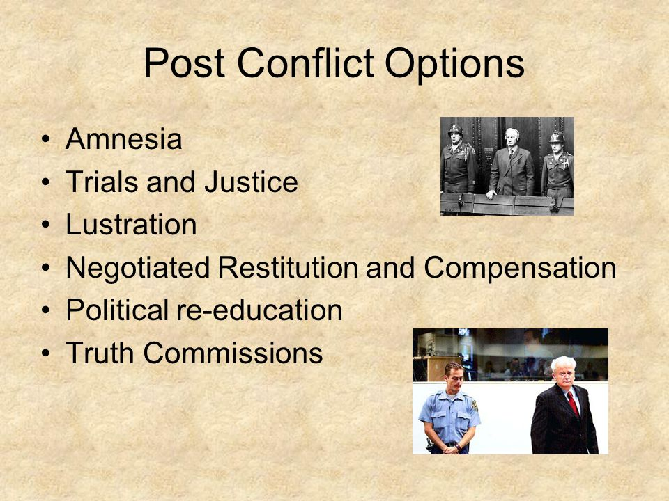 Post Conflict Options Amnesia Trials and Justice Lustration Negotiated Restitution and Compensation Political re-education Truth Commissions
