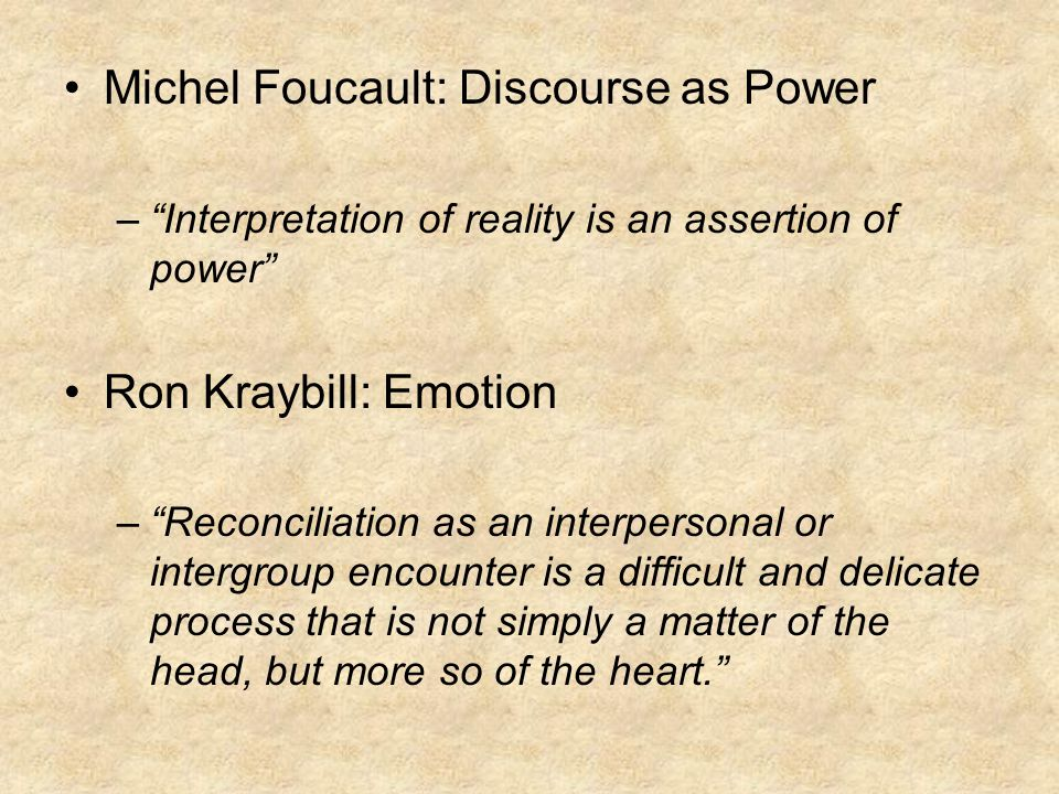 Michel Foucault: Discourse as Power – Interpretation of reality is an assertion of power Ron Kraybill: Emotion – Reconciliation as an interpersonal or intergroup encounter is a difficult and delicate process that is not simply a matter of the head, but more so of the heart.
