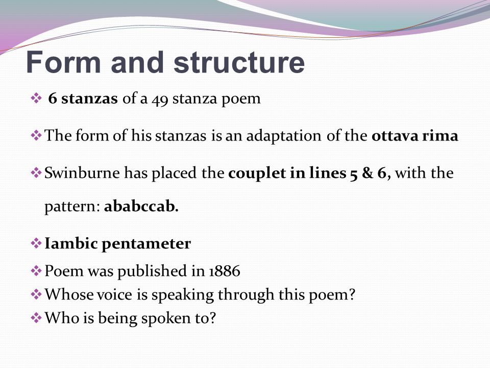 Form and structure  6 stanzas of a 49 stanza poem  The form of his stanzas is an adaptation of the ottava rima  Swinburne has placed the couplet in