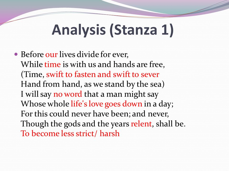Analysis (Stanza 1) Before our lives divide for ever, While time is with us and hands are free, (Time, swift to fasten and swift to sever Hand from ha