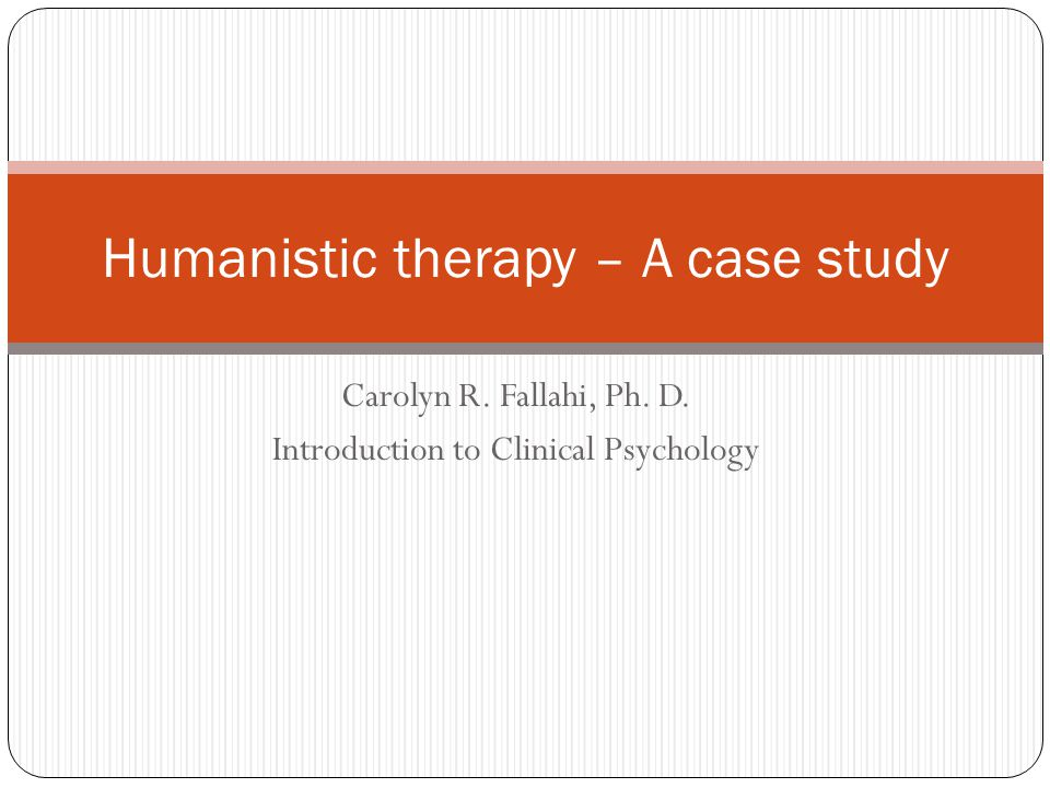 Carolyn R. Fallahi, Ph. D. Introduction to Clinical Psychology Humanistic therapy – A case study