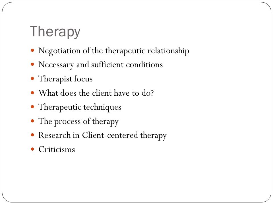 Therapy Negotiation of the therapeutic relationship Necessary and sufficient conditions Therapist focus What does the client have to do? Therapeutic t