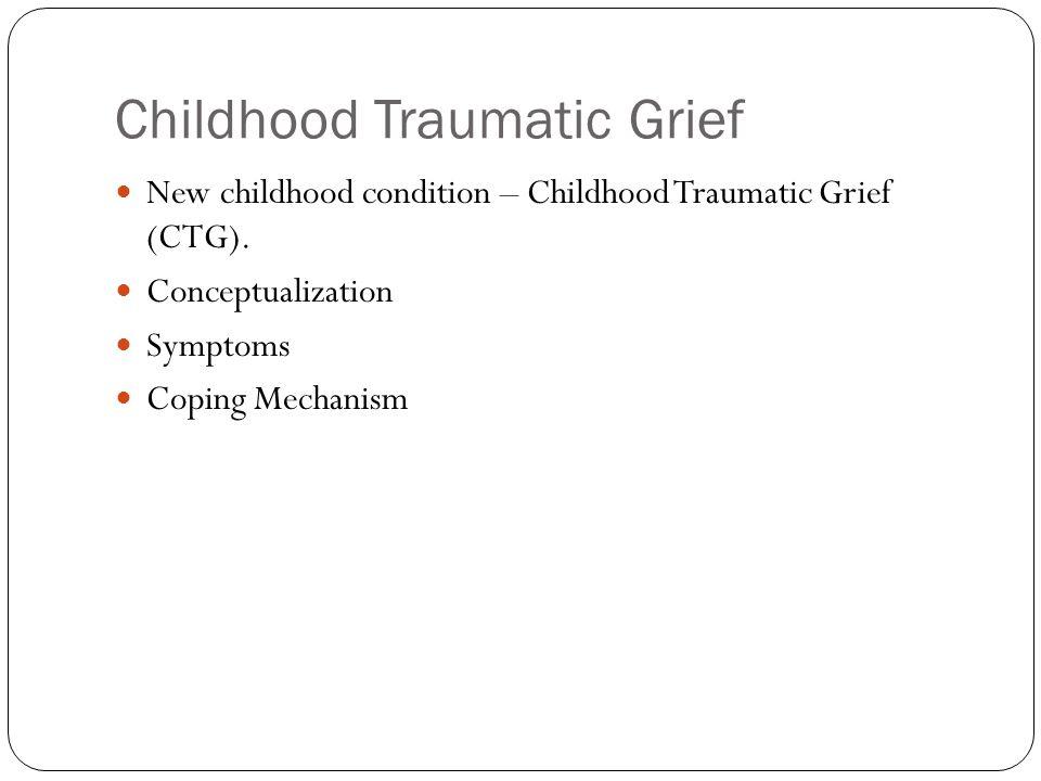 Childhood Traumatic Grief New childhood condition – Childhood Traumatic Grief (CTG). Conceptualization Symptoms Coping Mechanism