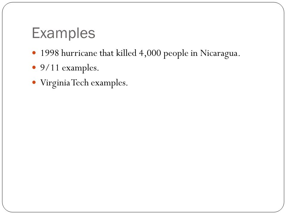 Examples 1998 hurricane that killed 4,000 people in Nicaragua. 9/11 examples. Virginia Tech examples.