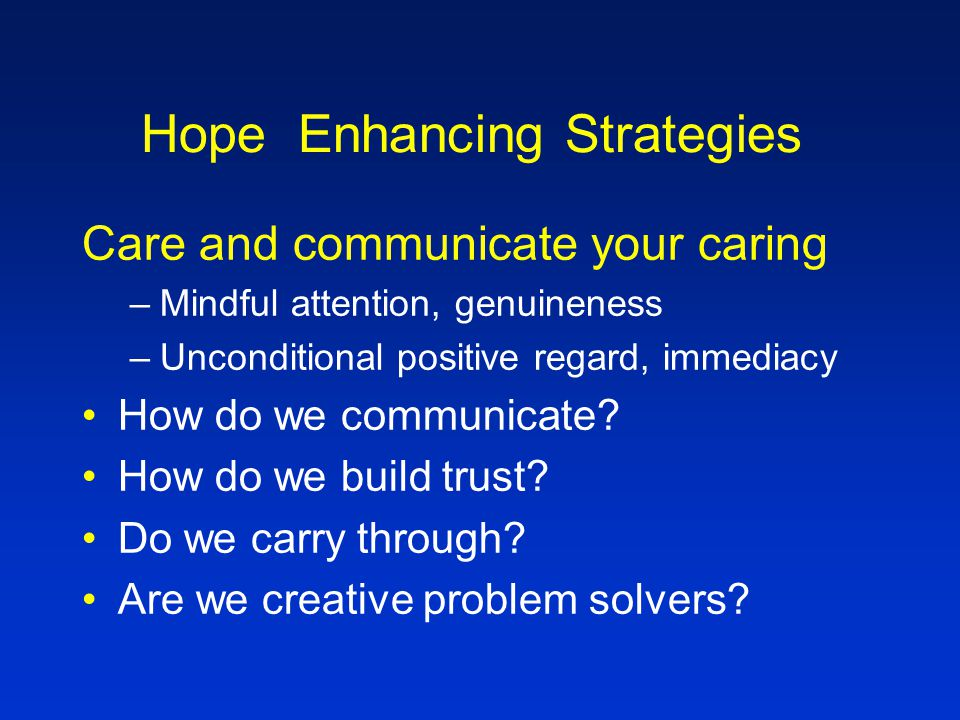 Hope Enhancing Strategies Hear the narrative –Script the story to hope –Journal –Write a letter to a person of choice –Tape/video/web page –Draw map – instructions for getting here –What are the narrative themes that are emerging.