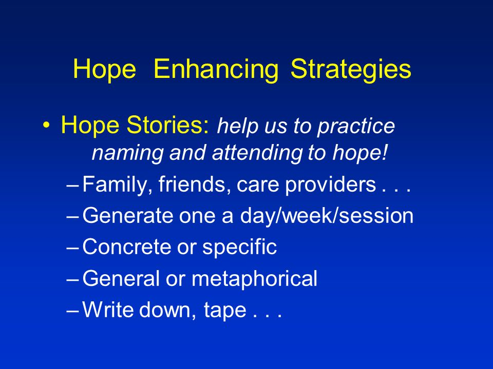 Hope Enhancing Strategies Hope Rituals: using the intentionality of ritual to be a voice and catalyst for hope –What rituals does the family engage in daily, weekly, routinely that could be transformed into hope enhancing rituals.
