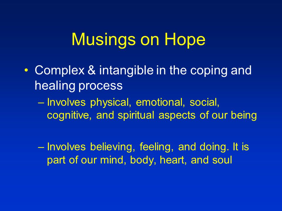 Musings on Hope Experienced in situations that have elements of uncertainty and/or captivity –Illness –Loss and Bereavement –Transitional times in our lives