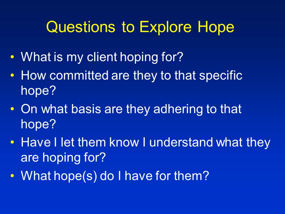 Questions to Explore Hope To what extent is their hope that I am the answer.