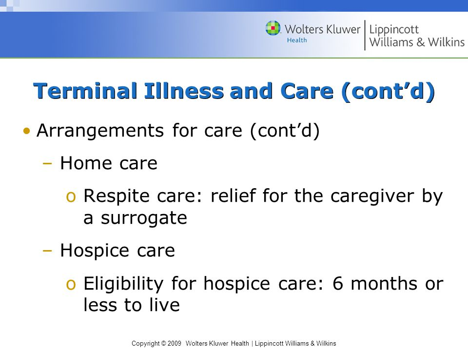 Copyright © 2009 Wolters Kluwer Health | Lippincott Williams & Wilkins Terminal Illness and Care (cont'd) Arrangements for care (cont'd) –Home care oRespite care: relief for the caregiver by a surrogate –Hospice care oEligibility for hospice care: 6 months or less to live