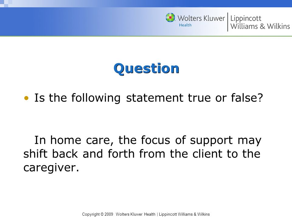 Copyright © 2009 Wolters Kluwer Health | Lippincott Williams & Wilkins Question Is the following statement true or false? In home care, the focus of s