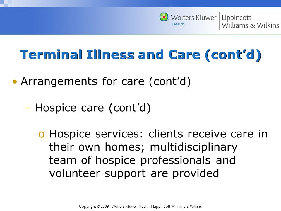 Copyright © 2009 Wolters Kluwer Health | Lippincott Williams & Wilkins Terminal Illness and Care (cont'd) Arrangements for care (cont'd) –Hospice care (cont'd) oHospice services: clients receive care in their own homes; multidisciplinary team of hospice professionals and volunteer support are provided