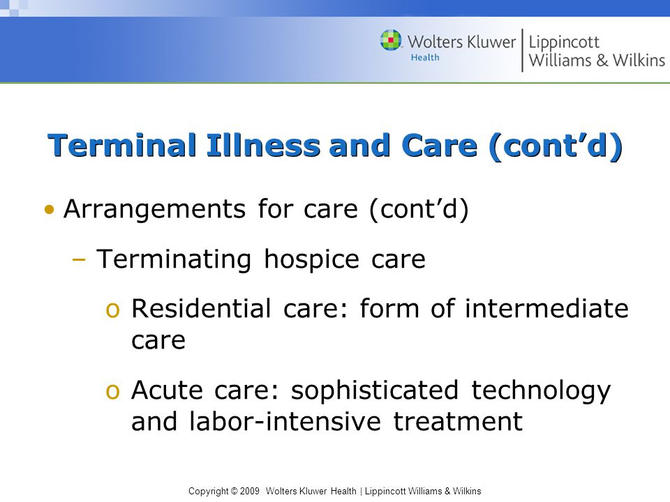 Copyright © 2009 Wolters Kluwer Health | Lippincott Williams & Wilkins Terminal Illness and Care (cont'd) Arrangements for care (cont'd) –Terminating hospice care oResidential care: form of intermediate care oAcute care: sophisticated technology and labor-intensive treatment