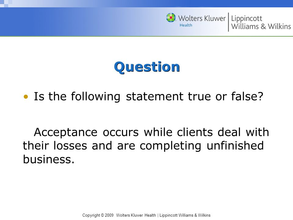 Copyright © 2009 Wolters Kluwer Health | Lippincott Williams & Wilkins Question Is the following statement true or false? Acceptance occurs while clie