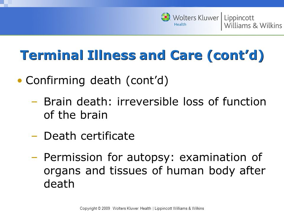 Copyright © 2009 Wolters Kluwer Health | Lippincott Williams & Wilkins Terminal Illness and Care (cont'd) Confirming death (cont'd) –Brain death: irreversible loss of function of the brain –Death certificate –Permission for autopsy: examination of organs and tissues of human body after death