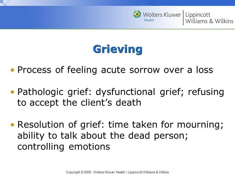 Copyright © 2009 Wolters Kluwer Health | Lippincott Williams & Wilkins Grieving Process of feeling acute sorrow over a loss Pathologic grief: dysfunct