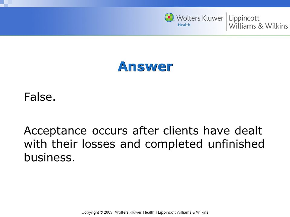 Copyright © 2009 Wolters Kluwer Health | Lippincott Williams & Wilkins Answer False. Acceptance occurs after clients have dealt with their losses and