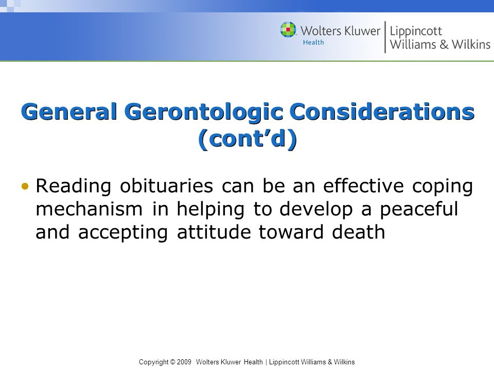 Copyright © 2009 Wolters Kluwer Health | Lippincott Williams & Wilkins General Gerontologic Considerations (cont'd) Reading obituaries can be an effective coping mechanism in helping to develop a peaceful and accepting attitude toward death