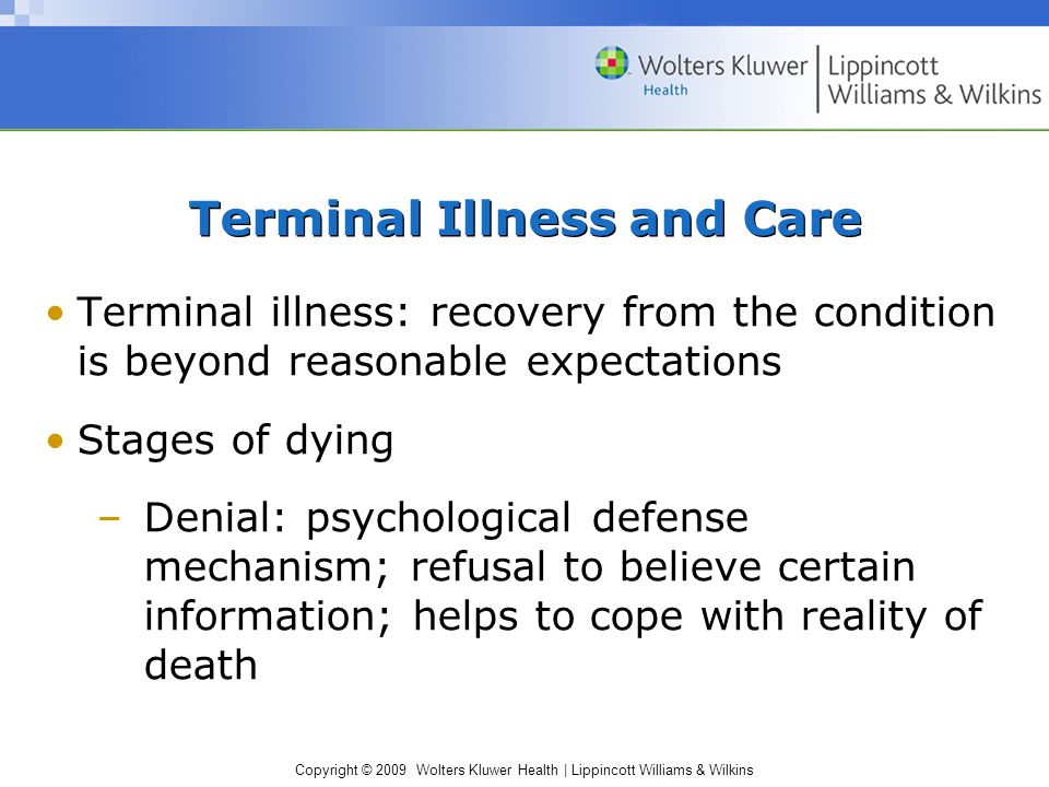 Copyright © 2009 Wolters Kluwer Health | Lippincott Williams & Wilkins Terminal Illness and Care Terminal illness: recovery from the condition is beyo