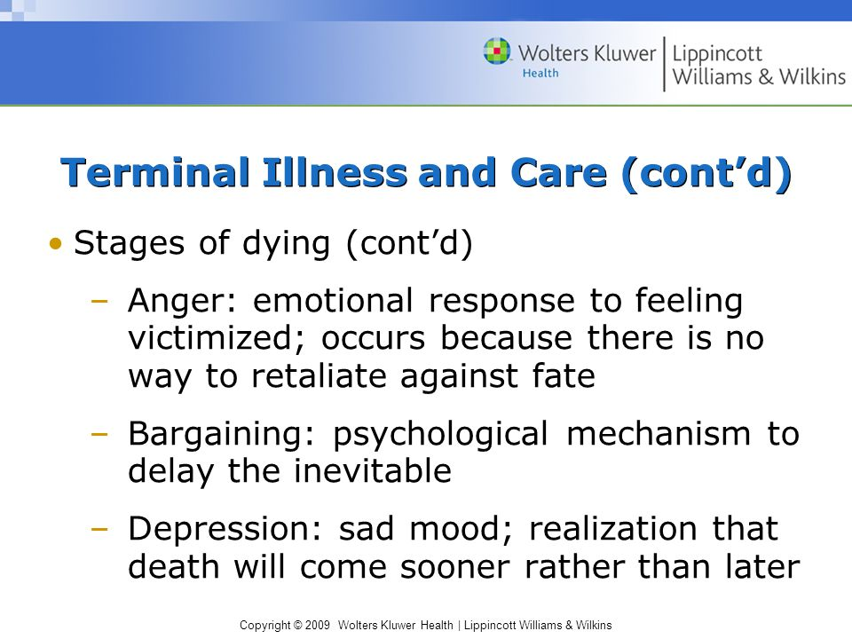 Copyright © 2009 Wolters Kluwer Health | Lippincott Williams & Wilkins Terminal Illness and Care (cont'd) Stages of dying (cont'd) –Anger: emotional response to feeling victimized; occurs because there is no way to retaliate against fate –Bargaining: psychological mechanism to delay the inevitable –Depression: sad mood; realization that death will come sooner rather than later