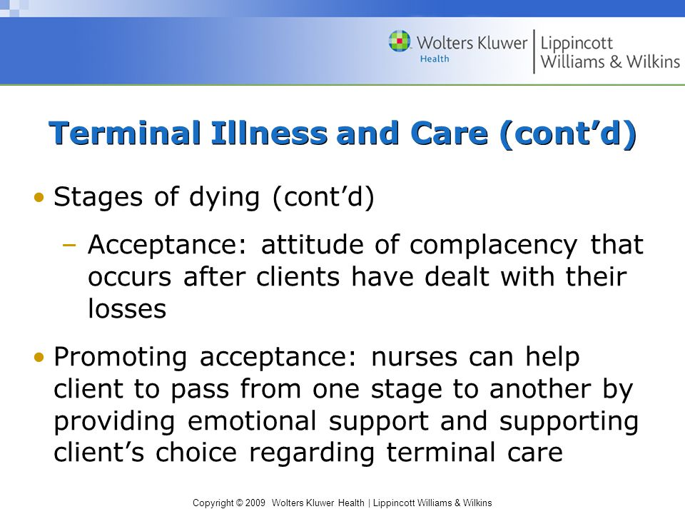 Copyright © 2009 Wolters Kluwer Health | Lippincott Williams & Wilkins Terminal Illness and Care (cont'd) Stages of dying (cont'd) –Acceptance: attitu