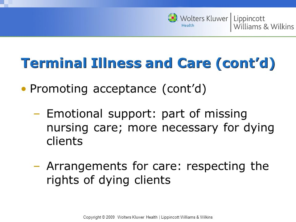 Copyright © 2009 Wolters Kluwer Health | Lippincott Williams & Wilkins Terminal Illness and Care (cont'd) Promoting acceptance (cont'd) –Emotional support: part of missing nursing care; more necessary for dying clients –Arrangements for care: respecting the rights of dying clients