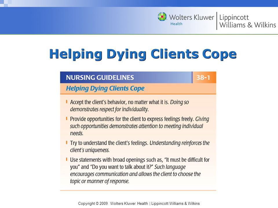 Copyright © 2009 Wolters Kluwer Health | Lippincott Williams & Wilkins Nursing Implications Many nursing diagnoses: –Acute pain, fear, spiritual distress, social isolation, ineffective coping, decisional conflict, hopelessness, powerlessness, dysfunctional grieving, anticipatory grieving, caregiver role strain, death anxiety, and chronic sorrow