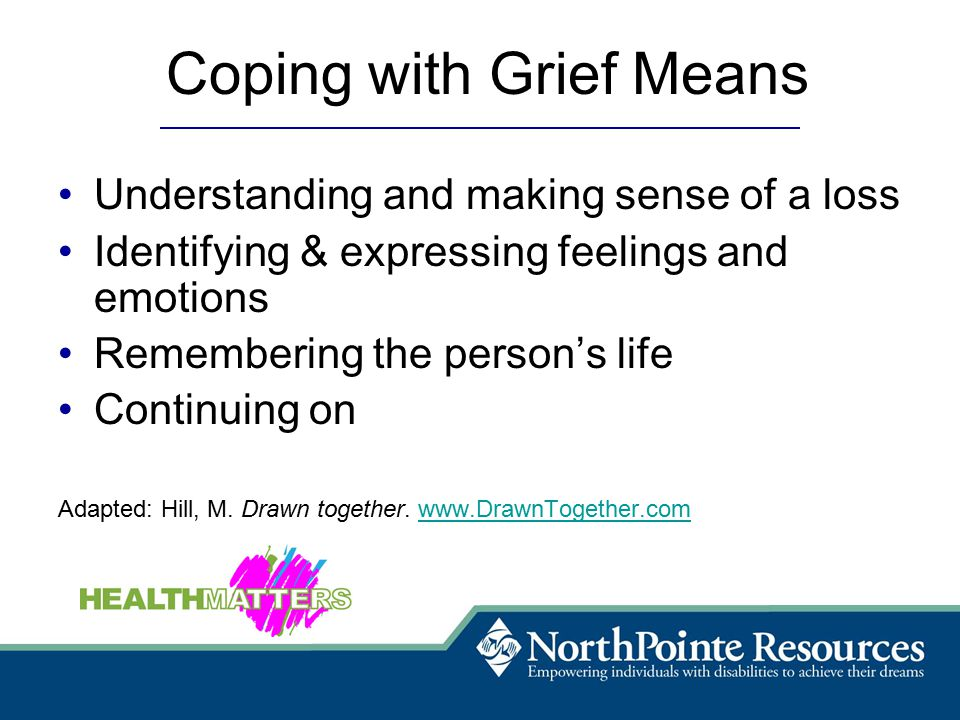 Coping with Grief Means Understanding and making sense of a loss Identifying & expressing feelings and emotions Remembering the person's life Continuing on Adapted: Hill, M.