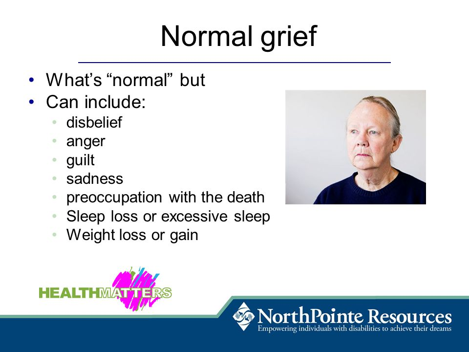 Normal grief What's normal but Can include: disbelief anger guilt sadness preoccupation with the death Sleep loss or excessive sleep Weight loss or gain
