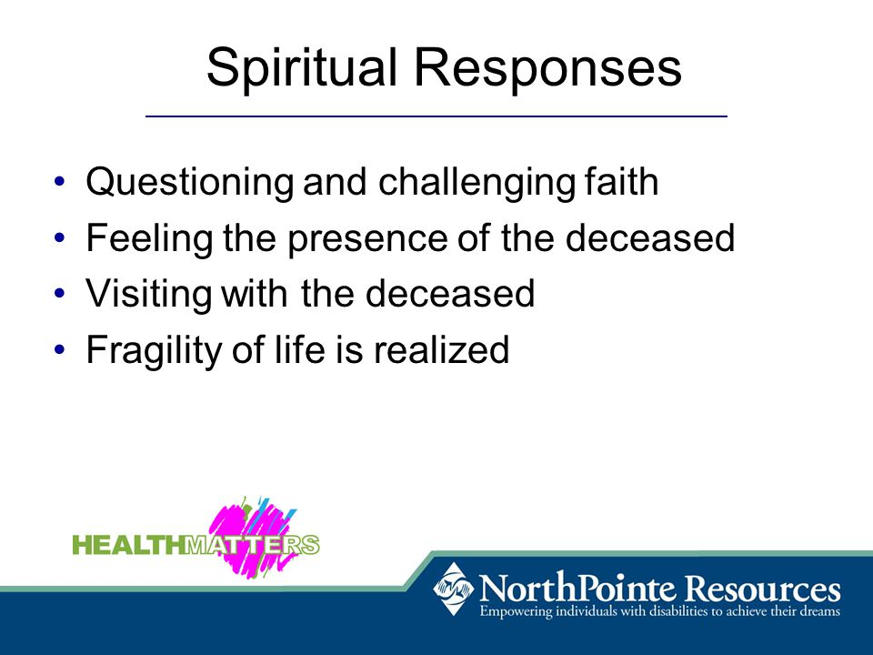 Spiritual Responses Questioning and challenging faith Feeling the presence of the deceased Visiting with the deceased Fragility of life is realized