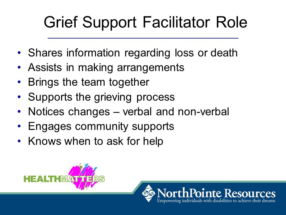 Grief Support Facilitator Role Shares information regarding loss or death Assists in making arrangements Brings the team together Supports the grieving process Notices changes – verbal and non-verbal Engages community supports Knows when to ask for help