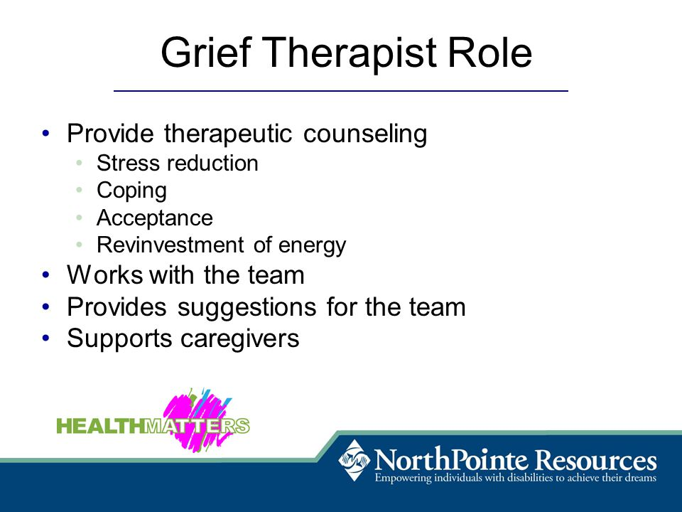 Grief Therapist Role Provide therapeutic counseling Stress reduction Coping Acceptance Revinvestment of energy Works with the team Provides suggestions for the team Supports caregivers