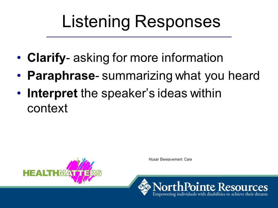 Listening Responses Clarify- asking for more information Paraphrase- summarizing what you heard Interpret the speaker's ideas within context Husar Bereavement Care