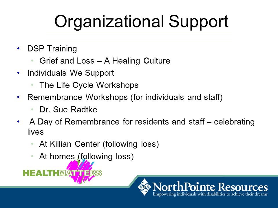 Organizational Support DSP Training Grief and Loss – A Healing Culture Individuals We Support The Life Cycle Workshops Remembrance Workshops (for individuals and staff) Dr.
