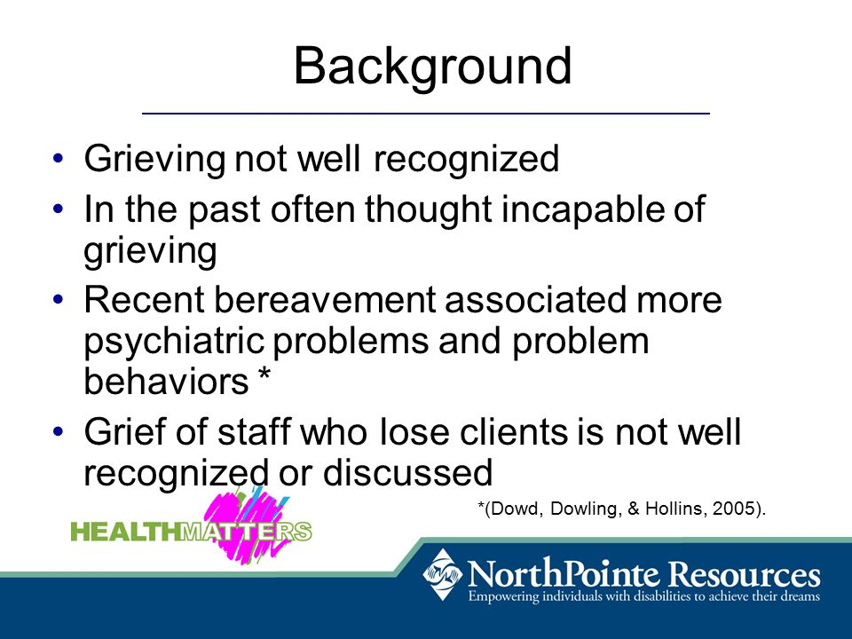 Background Grieving not well recognized In the past often thought incapable of grieving Recent bereavement associated more psychiatric problems and problem behaviors * Grief of staff who lose clients is not well recognized or discussed *(Dowd, Dowling, & Hollins, 2005).