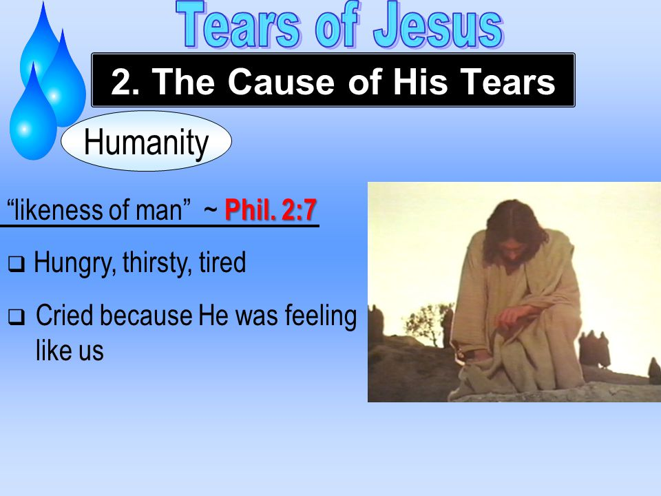 """Humanity Phil. 2:7 """"likeness of man"""" ~ Phil. 2:7  Hungry, thirsty, tired  Cried because He was feeling like us 2. The Cause of His Tears"""