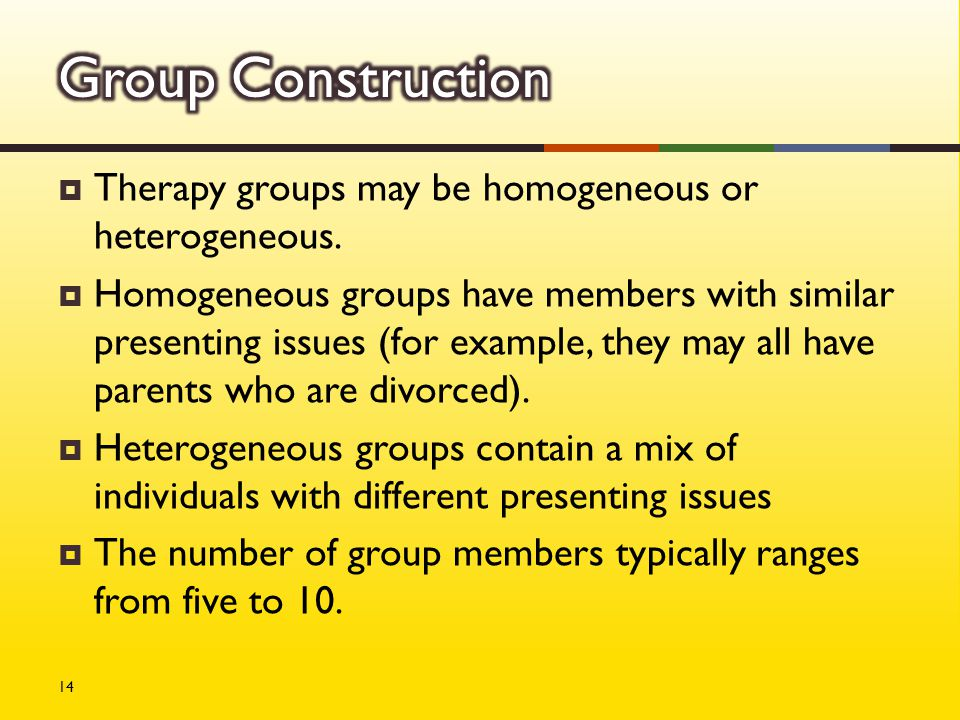  Therapy groups may be homogeneous or heterogeneous.