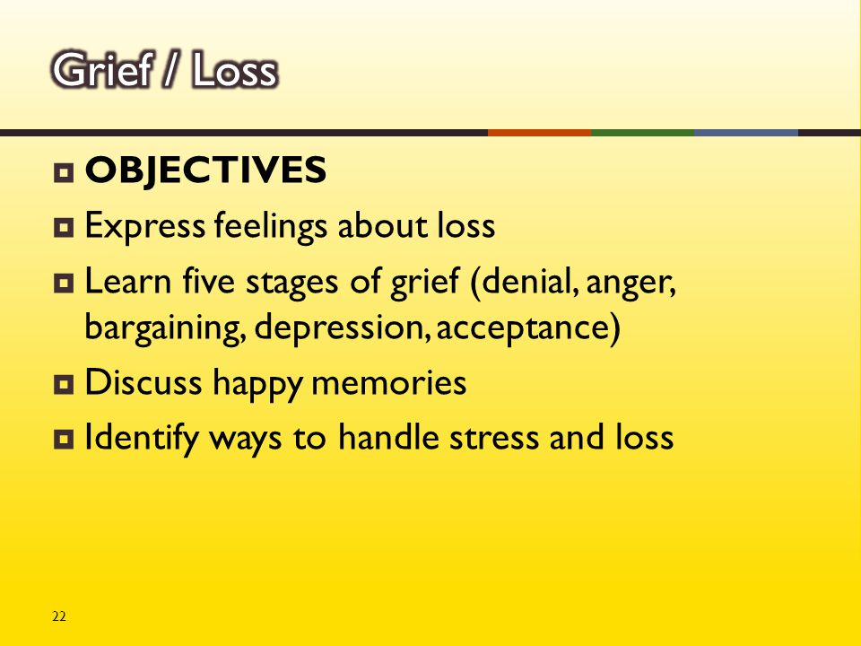  OBJECTIVES  Express feelings about loss  Learn five stages of grief (denial, anger, bargaining, depression, acceptance)  Discuss happy memories  Identify ways to handle stress and loss 22