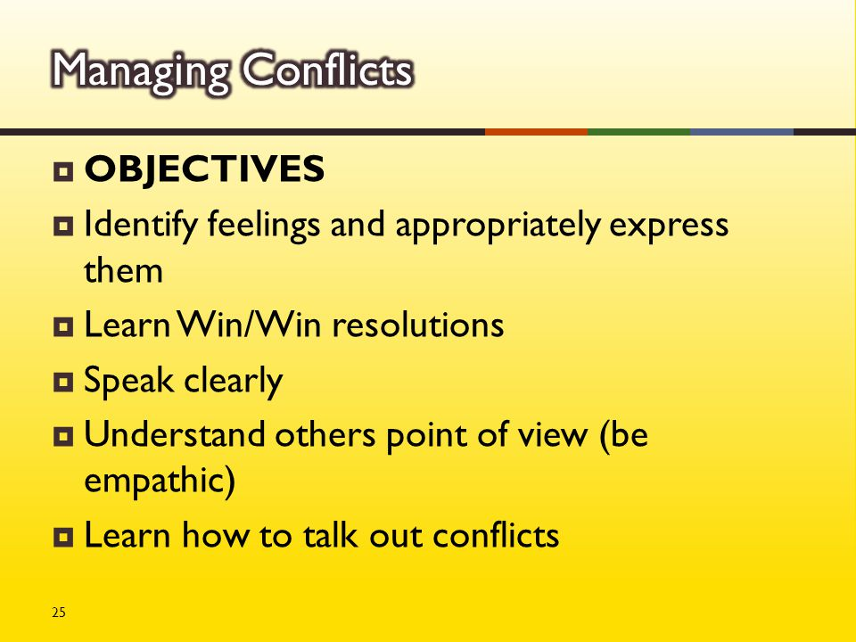  OBJECTIVES  Identify feelings and appropriately express them  Learn Win/Win resolutions  Speak clearly  Understand others point of view (be empathic)  Learn how to talk out conflicts 25