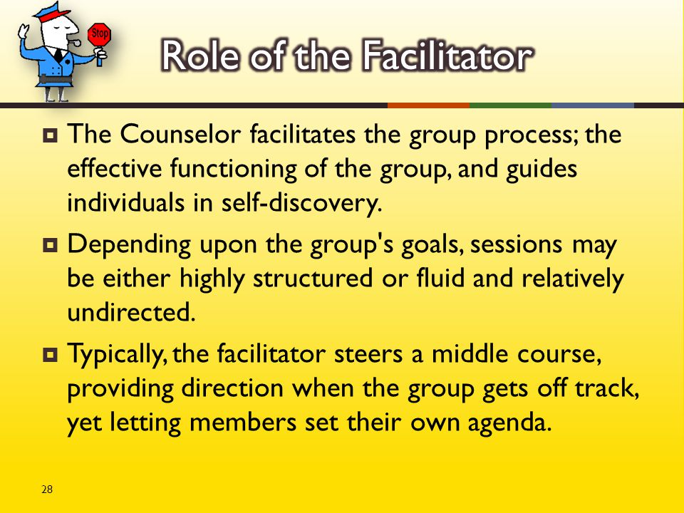  The Counselor facilitates the group process; the effective functioning of the group, and guides individuals in self-discovery.