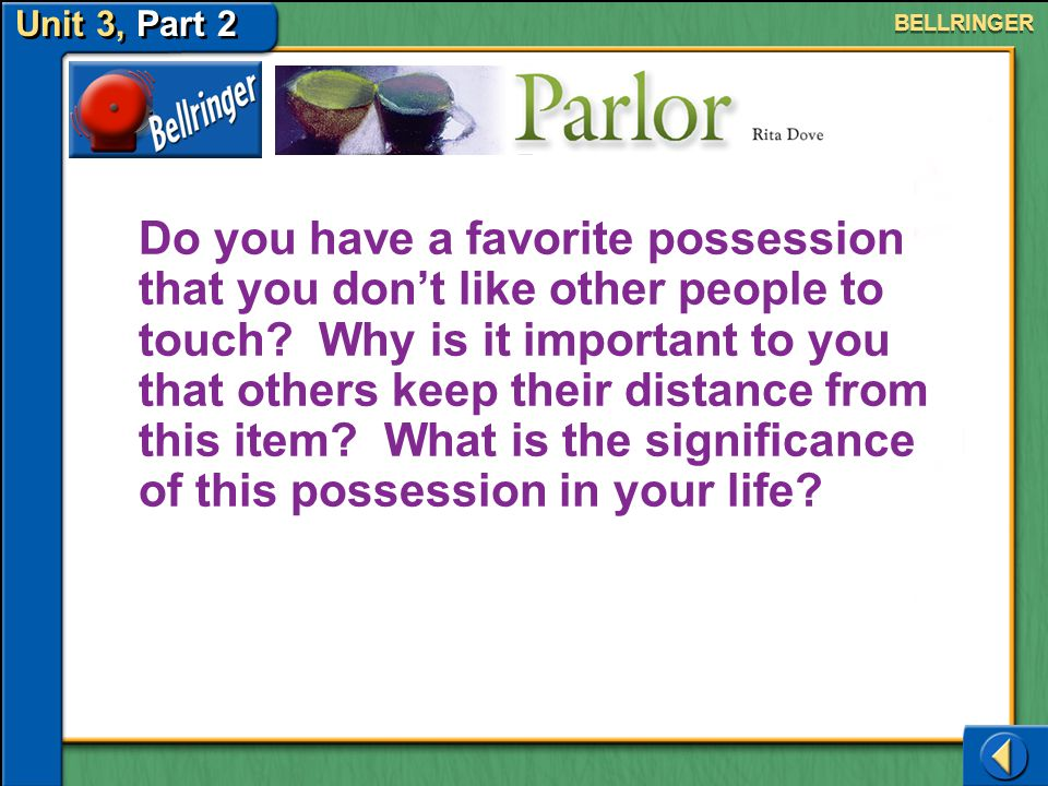 Unit 3, Part 2 Parlor Bellringer Do you have a favorite possession that you don't like other people to touch.