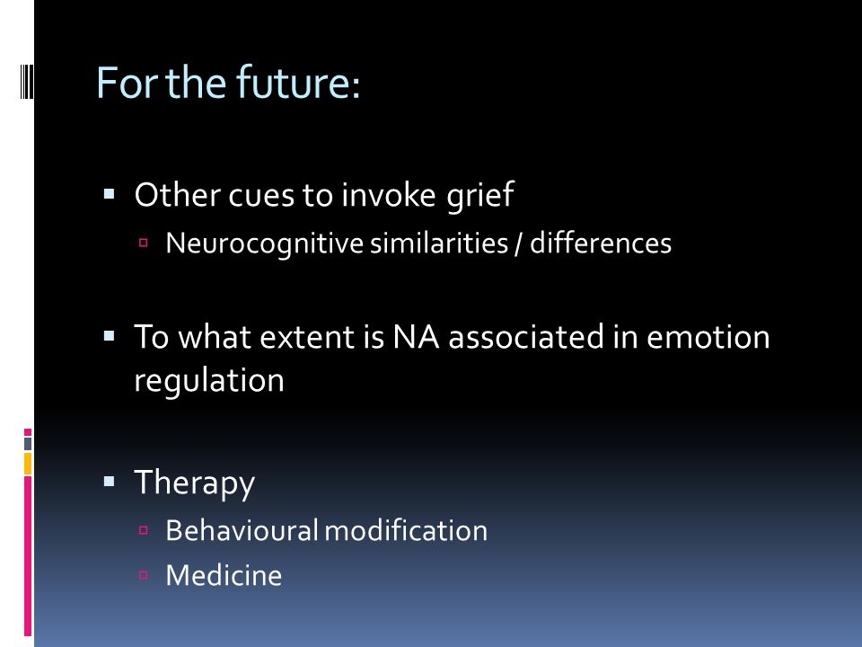 For the future:  Other cues to invoke grief  Neurocognitive similarities / differences  To what extent is NA associated in emotion regulation  Therapy  Behavioural modification  Medicine