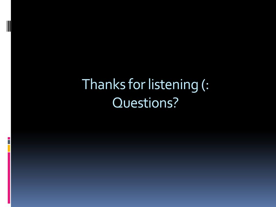 Thanks for listening (: Questions