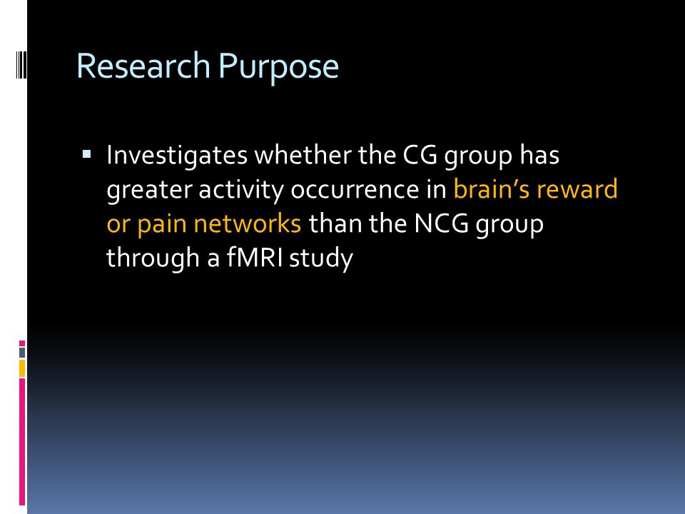 Research Purpose  Investigates whether the CG group has greater activity occurrence in brain's reward or pain networks than the NCG group through a fMRI study